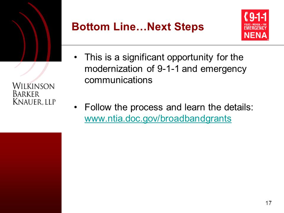 17 Bottom Line…Next Steps This is a significant opportunity for the modernization of 9-1-1 and emergency communications Follow the process and learn the details: www.ntia.doc.gov/broadbandgrants www.ntia.doc.gov/broadbandgrants