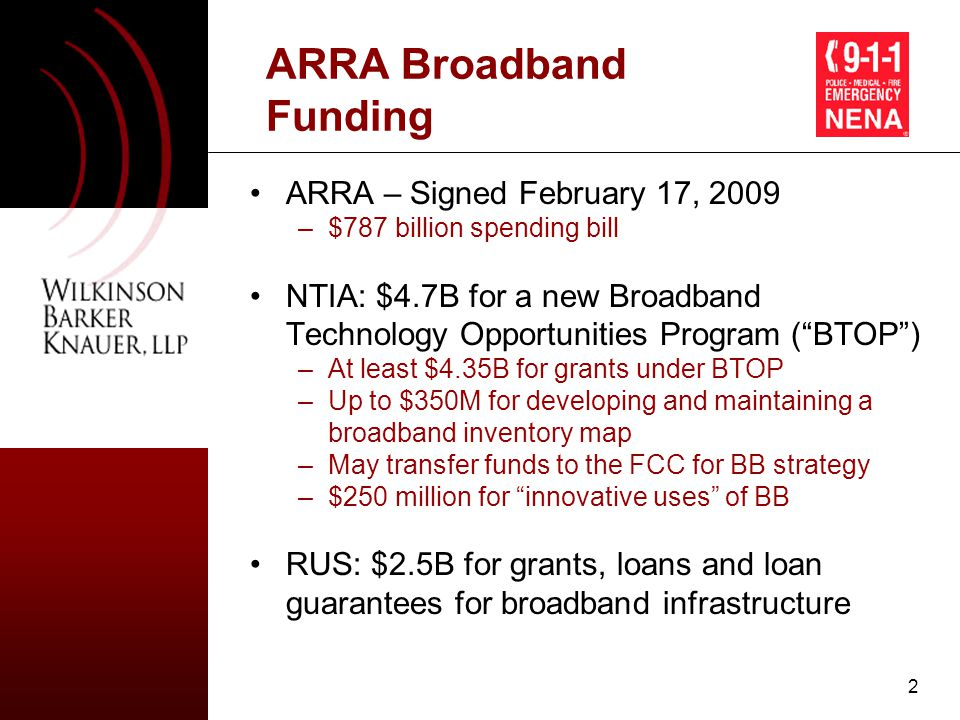 3 General Objectives of NTIA's BTOP BTOP to be established in consultation with FCC BTOP is intended to: –provide broadband access in unserved areas ; –provide improved access in underserved areas ; –provide broadband education, training, access, equipment, and support to: (a) schools, libraries, medical, healthcare providers, and other community support organizations; (b) organizations that provide outreach, access, equipment, and support services to facilitate greater use of broadband service by low-income, unemployed, aged, and otherwise vulnerable populations; and (c) job-creating strategic facilities located within specified economic development zones –improve access to, and use of, broadband service by public safety agencies; and –stimulate the demand for broadband, economic growth, and job creation