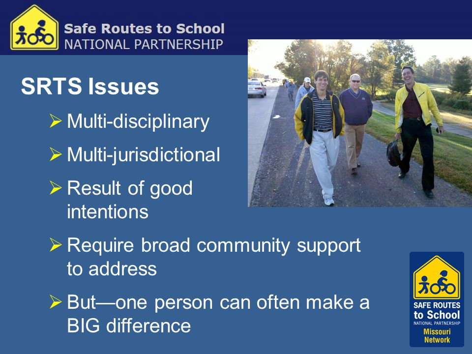SRTS Issues  Multi-disciplinary  Multi-jurisdictional  Result of good intentions  Require broad community support to address  But—one person can often make a BIG difference