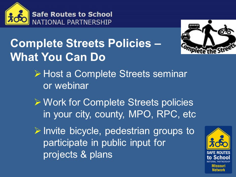 Complete Streets Policies – What You Can Do  Host a Complete Streets seminar or webinar  Work for Complete Streets policies in your city, county, MPO, RPC, etc  Invite bicycle, pedestrian groups to participate in public input for projects & plans