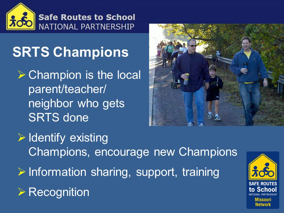 SRTS Champions  Champion is the local parent/teacher/ neighbor who gets SRTS done  Identify existing Champions, encourage new Champions  Information sharing, support, training  Recognition