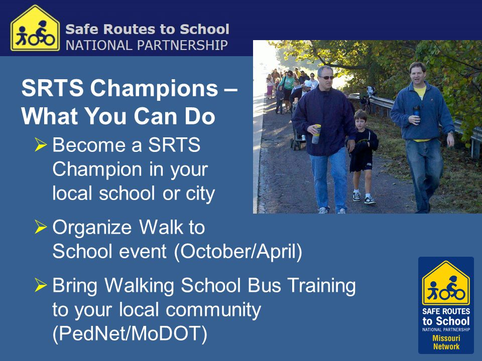 SRTS Champions – What You Can Do  Become a SRTS Champion in your local school or city  Organize Walk to School event (October/April)  Bring Walking