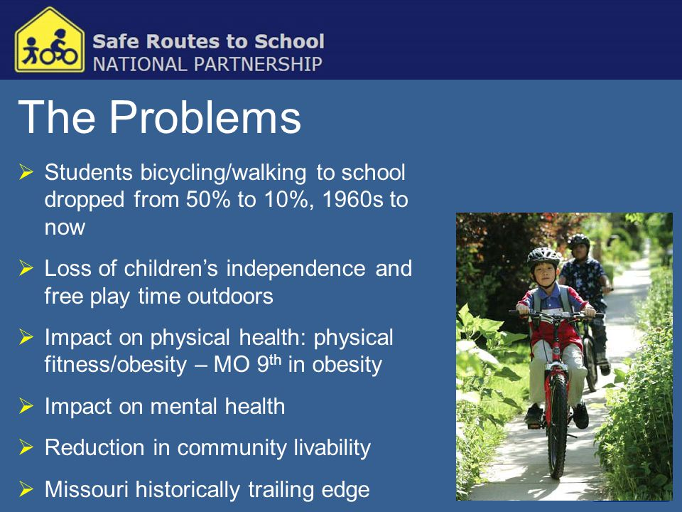 The Problems  Students bicycling/walking to school dropped from 50% to 10%, 1960s to now  Loss of children's independence and free play time outdoor