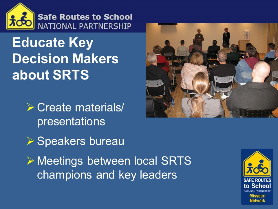 Educate Key Decision Makers about SRTS  Create materials/ presentations  Speakers bureau  Meetings between local SRTS champions and key leaders