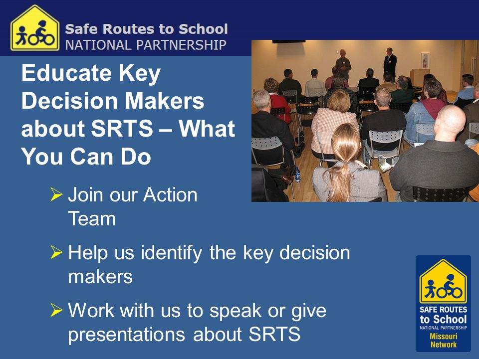 Educate Key Decision Makers about SRTS – What You Can Do  Join our Action Team  Help us identify the key decision makers  Work with us to speak or