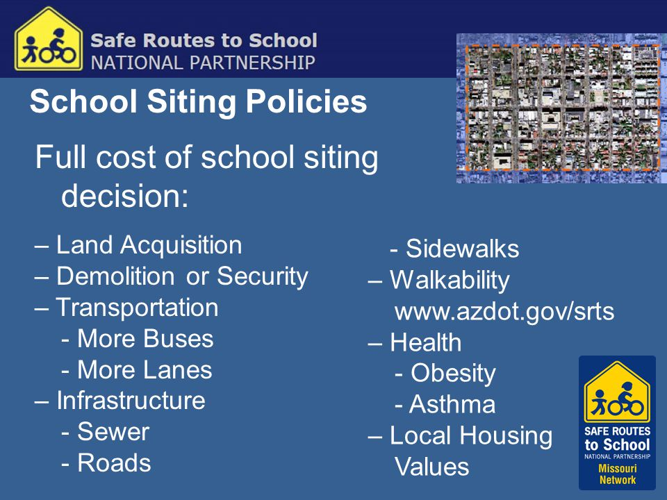 School Siting Policies Full cost of school siting decision: – Land Acquisition – Demolition or Security – Transportation - More Buses - More Lanes – Infrastructure - Sewer - Roads - Sidewalks – Walkability www.azdot.gov/srts – Health - Obesity - Asthma – Local Housing Values