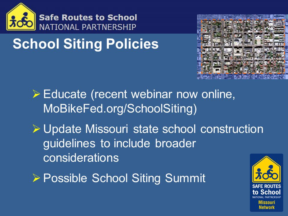 School Siting Policies  Educate (recent webinar now online, MoBikeFed.org/SchoolSiting)  Update Missouri state school construction guidelines to include broader considerations  Possible School Siting Summit