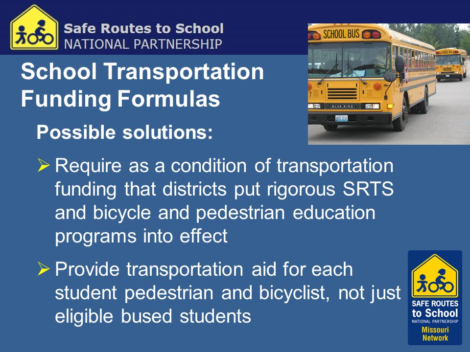 School Transportation Funding Formulas Possible solutions:  Require as a condition of transportation funding that districts put rigorous SRTS and bicycle and pedestrian education programs into effect  Provide transportation aid for each student pedestrian and bicyclist, not just eligible bused students