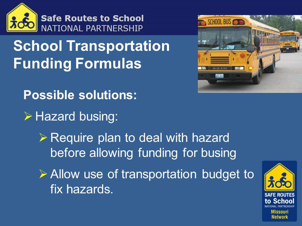 School Transportation Funding Formulas Possible solutions:  Hazard busing:  Require plan to deal with hazard before allowing funding for busing  Al