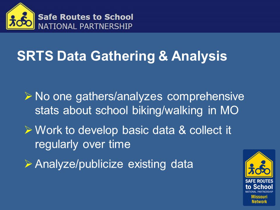 SRTS Data Gathering & Analysis  No one gathers/analyzes comprehensive stats about school biking/walking in MO  Work to develop basic data & collect it regularly over time  Analyze/publicize existing data