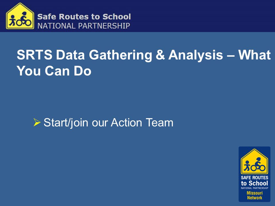 SRTS Data Gathering & Analysis – What You Can Do  Start/join our Action Team