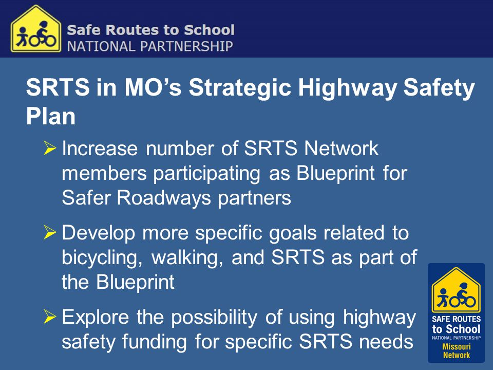 SRTS in MO's Strategic Highway Safety Plan  Increase number of SRTS Network members participating as Blueprint for Safer Roadways partners  Develop more specific goals related to bicycling, walking, and SRTS as part of the Blueprint  Explore the possibility of using highway safety funding for specific SRTS needs