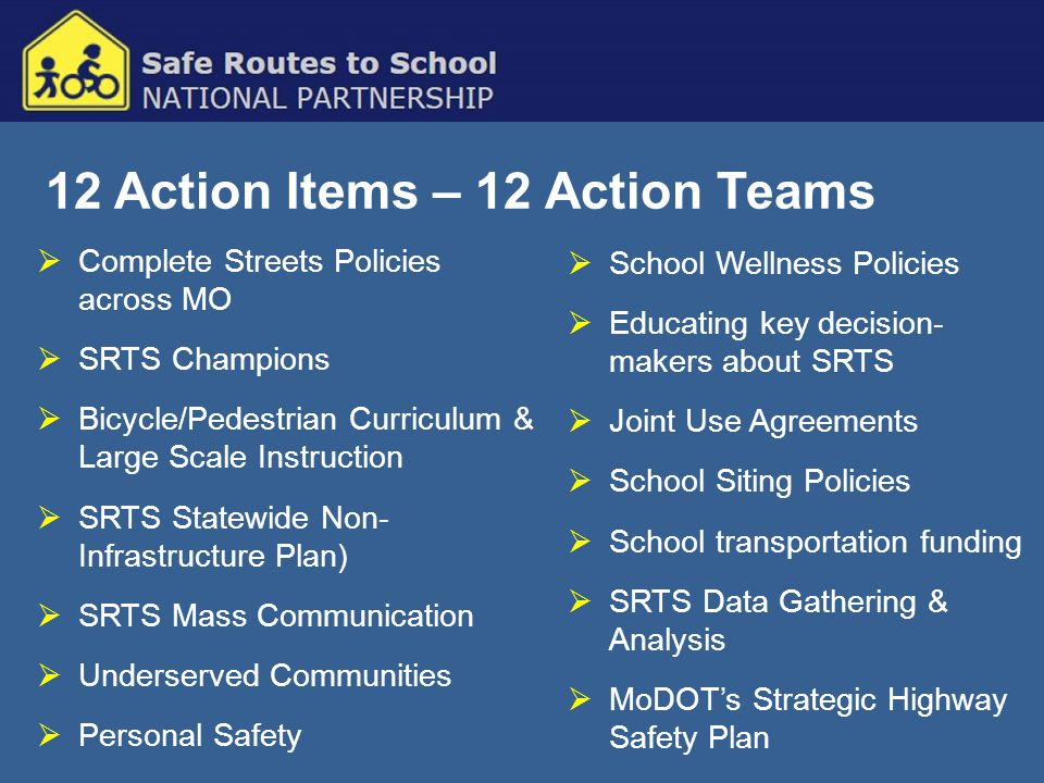 12 Action Items – 12 Action Teams  Complete Streets Policies across MO  SRTS Champions  Bicycle/Pedestrian Curriculum & Large Scale Instruction  SRTS Statewide Non- Infrastructure Plan)  SRTS Mass Communication  Underserved Communities  Personal Safety  School Wellness Policies  Educating key decision- makers about SRTS  Joint Use Agreements  School Siting Policies  School transportation funding  SRTS Data Gathering & Analysis  MoDOT's Strategic Highway Safety Plan