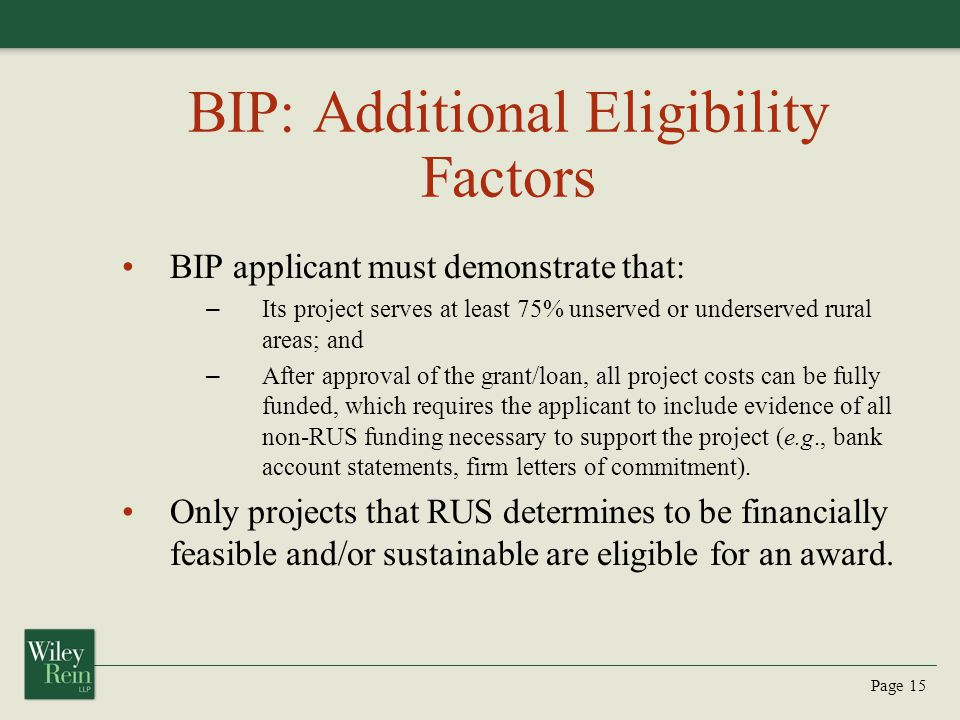 Page 15 BIP: Additional Eligibility Factors BIP applicant must demonstrate that: – Its project serves at least 75% unserved or underserved rural areas; and – After approval of the grant/loan, all project costs can be fully funded, which requires the applicant to include evidence of all non-RUS funding necessary to support the project (e.g., bank account statements, firm letters of commitment).