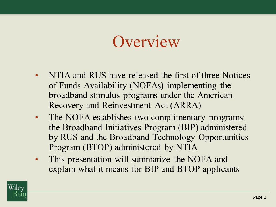 Page 3 BIP BIP will award $2.4 billion in grants, loans, and grant/loan combinations for broadband infrastructure in the first tranche of funding – $1.2 billion for Last-Mile projects, divided between remote areas ($400 million) and non-remote areas ($800 million) – $800 million for Middle-Mile projects (loans and loan/grant combinations only) – $325 million set aside for national reserve Grants may be used only to provide broadband infrastructure in remote, unserved, rural areas, while loans and loan/grant combinations may be used to provide broadband infrastructure in non-remote and underserved rural areas The size of the grant portion of any loan/grant combination will be determined by the applicant, but the grant amount may not exceed the loan amount