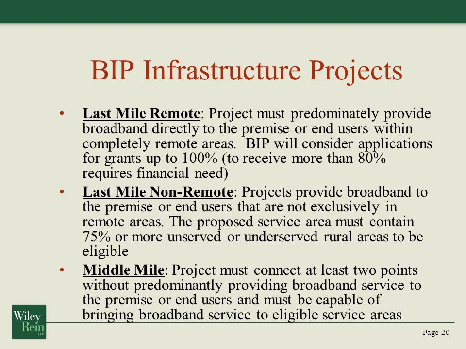 Page 20 BIP Infrastructure Projects Last Mile Remote: Project must predominately provide broadband directly to the premise or end users within completely remote areas.