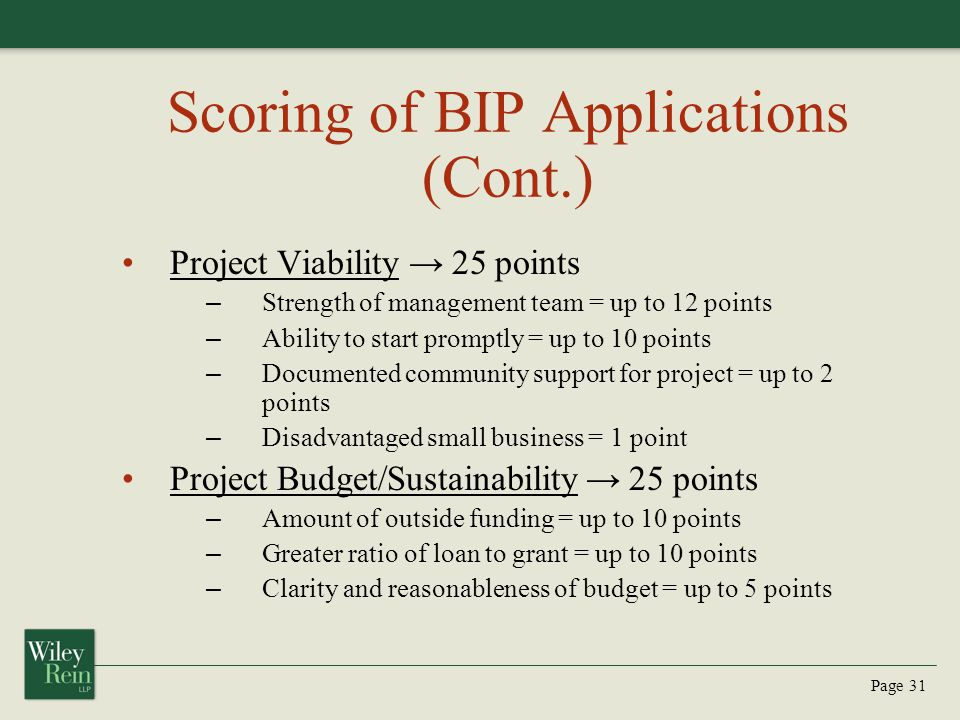 Page 31 Scoring of BIP Applications (Cont.) Project Viability → 25 points – Strength of management team = up to 12 points – Ability to start promptly = up to 10 points – Documented community support for project = up to 2 points – Disadvantaged small business = 1 point Project Budget/Sustainability → 25 points – Amount of outside funding = up to 10 points – Greater ratio of loan to grant = up to 10 points – Clarity and reasonableness of budget = up to 5 points