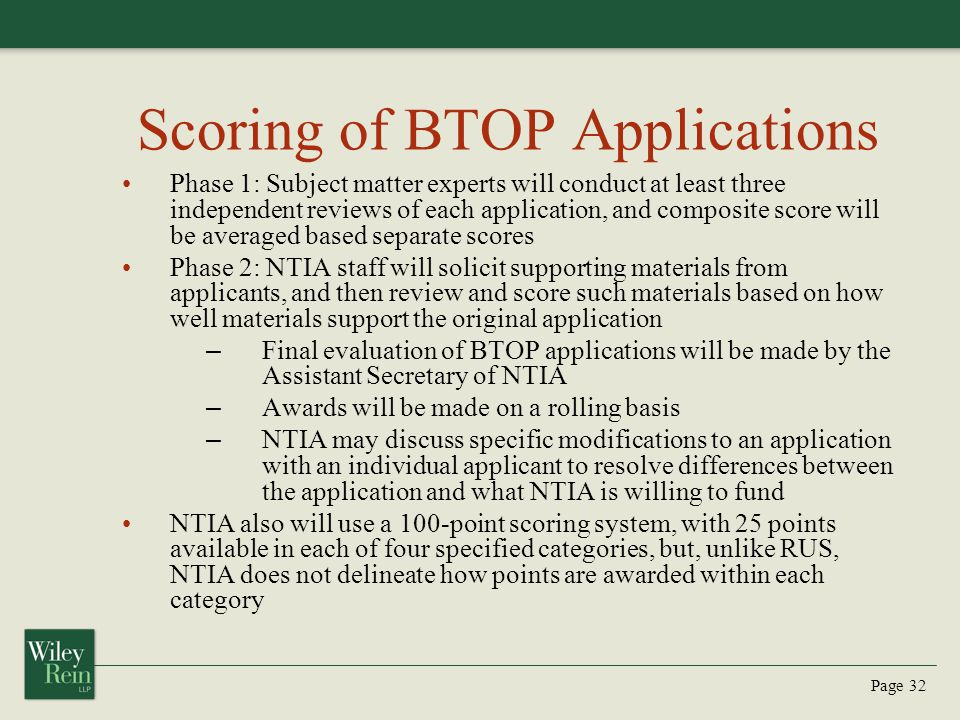 Page 32 Scoring of BTOP Applications Phase 1: Subject matter experts will conduct at least three independent reviews of each application, and composite score will be averaged based separate scores Phase 2: NTIA staff will solicit supporting materials from applicants, and then review and score such materials based on how well materials support the original application – Final evaluation of BTOP applications will be made by the Assistant Secretary of NTIA – Awards will be made on a rolling basis – NTIA may discuss specific modifications to an application with an individual applicant to resolve differences between the application and what NTIA is willing to fund NTIA also will use a 100-point scoring system, with 25 points available in each of four specified categories, but, unlike RUS, NTIA does not delineate how points are awarded within each category