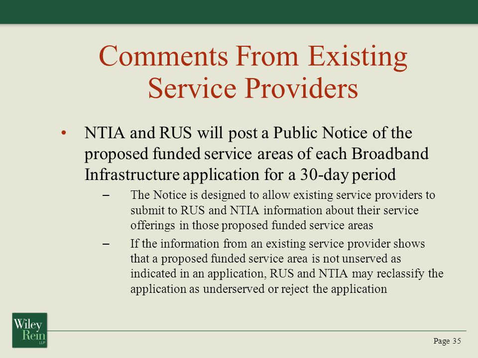 Page 35 Comments From Existing Service Providers NTIA and RUS will post a Public Notice of the proposed funded service areas of each Broadband Infrastructure application for a 30-day period – The Notice is designed to allow existing service providers to submit to RUS and NTIA information about their service offerings in those proposed funded service areas – If the information from an existing service provider shows that a proposed funded service area is not unserved as indicated in an application, RUS and NTIA may reclassify the application as underserved or reject the application