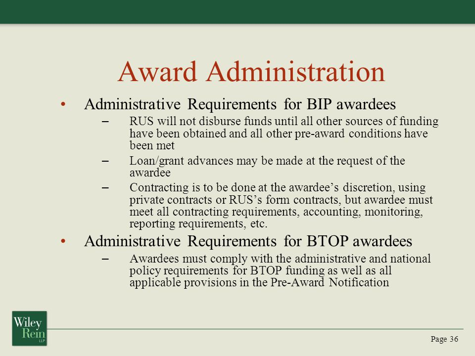 Page 36 Award Administration Administrative Requirements for BIP awardees – RUS will not disburse funds until all other sources of funding have been obtained and all other pre-award conditions have been met – Loan/grant advances may be made at the request of the awardee – Contracting is to be done at the awardee's discretion, using private contracts or RUS's form contracts, but awardee must meet all contracting requirements, accounting, monitoring, reporting requirements, etc.