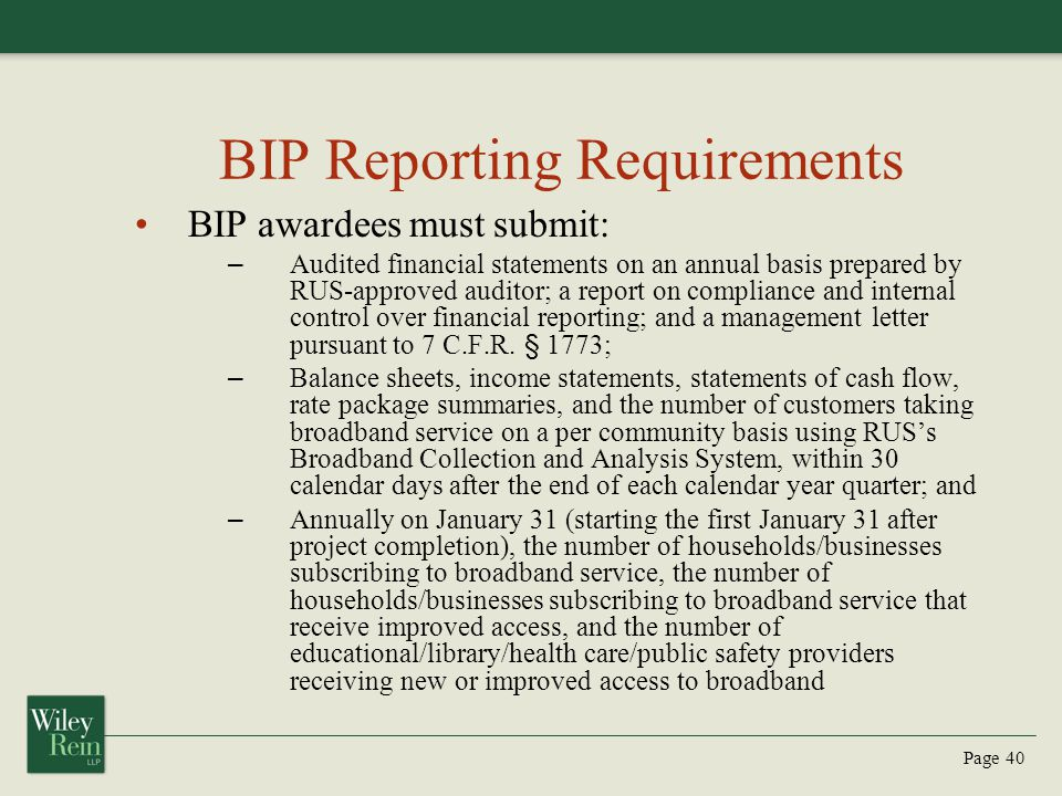 Page 40 BIP Reporting Requirements BIP awardees must submit: – Audited financial statements on an annual basis prepared by RUS-approved auditor; a report on compliance and internal control over financial reporting; and a management letter pursuant to 7 C.F.R.