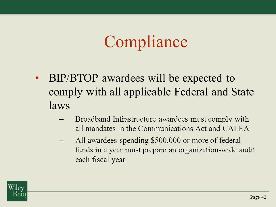 Page 42 Compliance BIP/BTOP awardees will be expected to comply with all applicable Federal and State laws – Broadband Infrastructure awardees must comply with all mandates in the Communications Act and CALEA – All awardees spending $500,000 or more of federal funds in a year must prepare an organization-wide audit each fiscal year