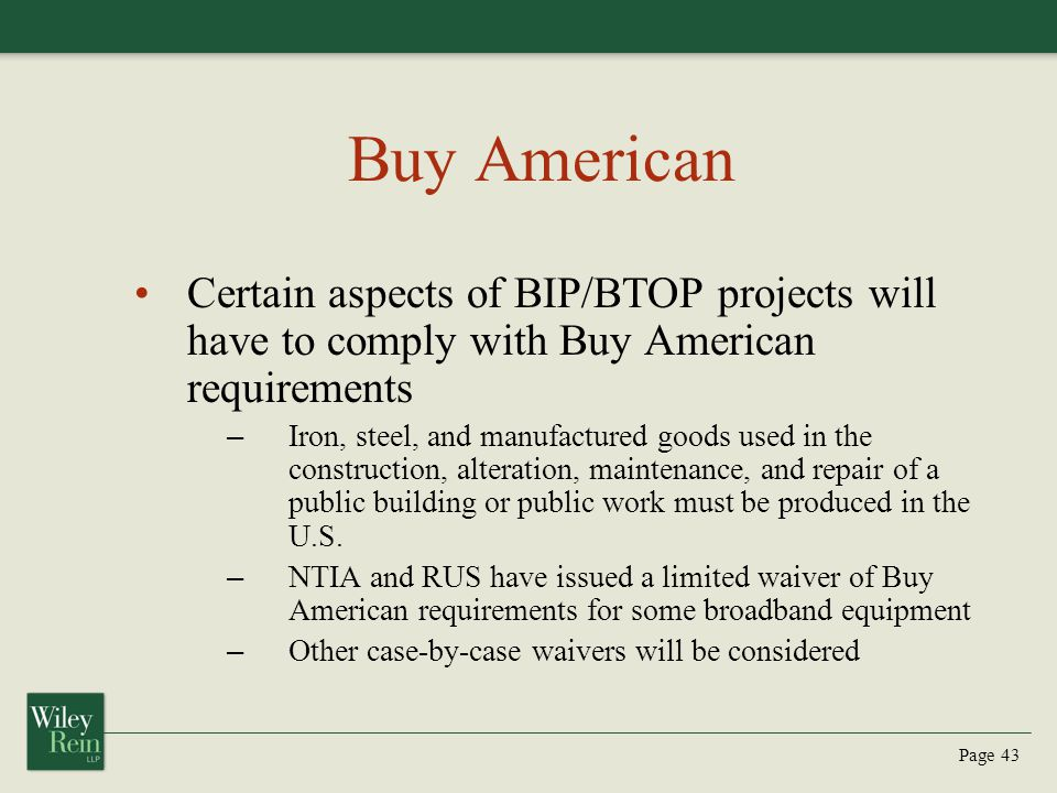 Page 43 Buy American Certain aspects of BIP/BTOP projects will have to comply with Buy American requirements – Iron, steel, and manufactured goods used in the construction, alteration, maintenance, and repair of a public building or public work must be produced in the U.S.