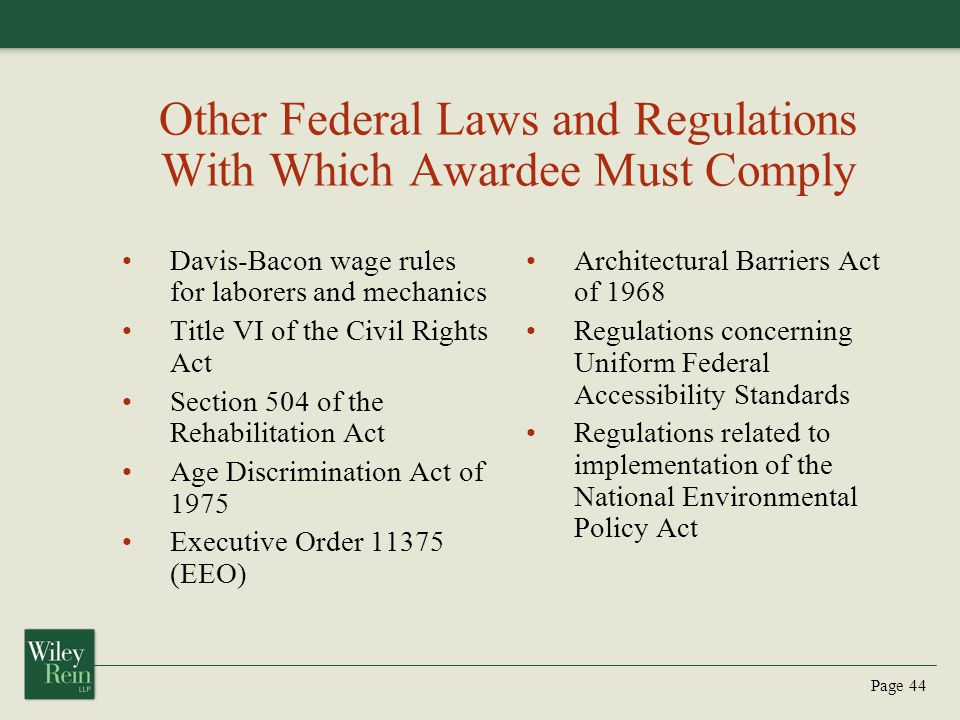 Page 44 Other Federal Laws and Regulations With Which Awardee Must Comply Davis-Bacon wage rules for laborers and mechanics Title VI of the Civil Rights Act Section 504 of the Rehabilitation Act Age Discrimination Act of 1975 Executive Order 11375 (EEO) Architectural Barriers Act of 1968 Regulations concerning Uniform Federal Accessibility Standards Regulations related to implementation of the National Environmental Policy Act