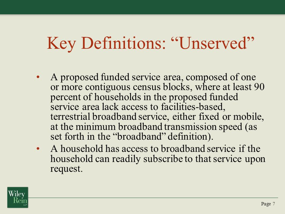 Page 7 Key Definitions: Unserved A proposed funded service area, composed of one or more contiguous census blocks, where at least 90 percent of households in the proposed funded service area lack access to facilities-based, terrestrial broadband service, either fixed or mobile, at the minimum broadband transmission speed (as set forth in the broadband definition).