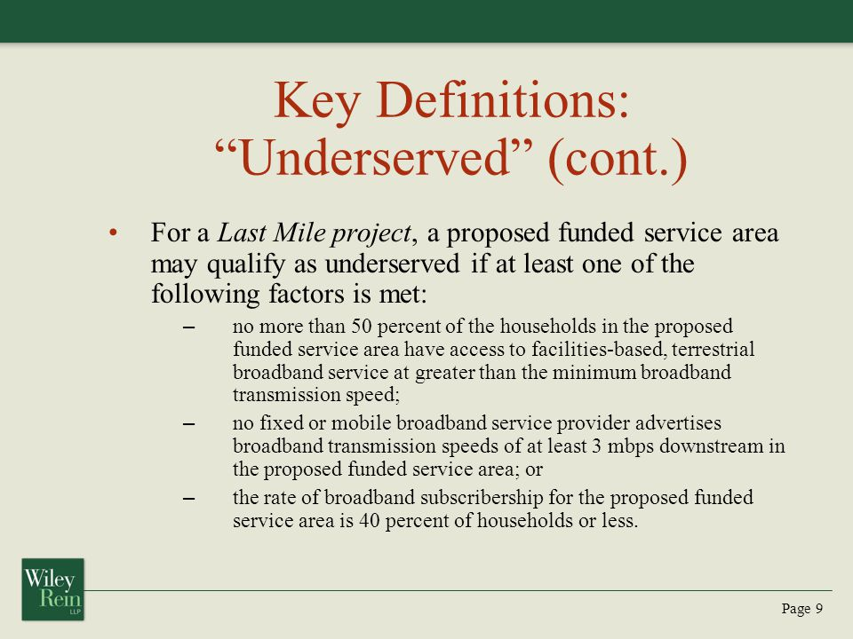 Page 9 Key Definitions: Underserved (cont.) For a Last Mile project, a proposed funded service area may qualify as underserved if at least one of the following factors is met: – no more than 50 percent of the households in the proposed funded service area have access to facilities-based, terrestrial broadband service at greater than the minimum broadband transmission speed; – no fixed or mobile broadband service provider advertises broadband transmission speeds of at least 3 mbps downstream in the proposed funded service area; or – the rate of broadband subscribership for the proposed funded service area is 40 percent of households or less.