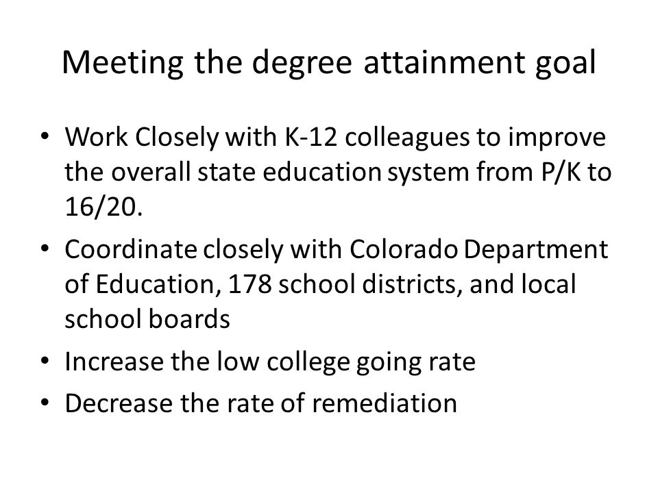 Meeting the degree attainment goal Work Closely with K-12 colleagues to improve the overall state education system from P/K to 16/20.