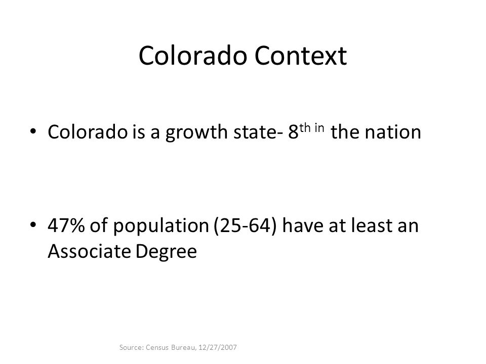 Colorado Context Colorado is a growth state- 8 th in the nation 47% of population (25-64) have at least an Associate Degree Source: Census Bureau, 12/27/2007