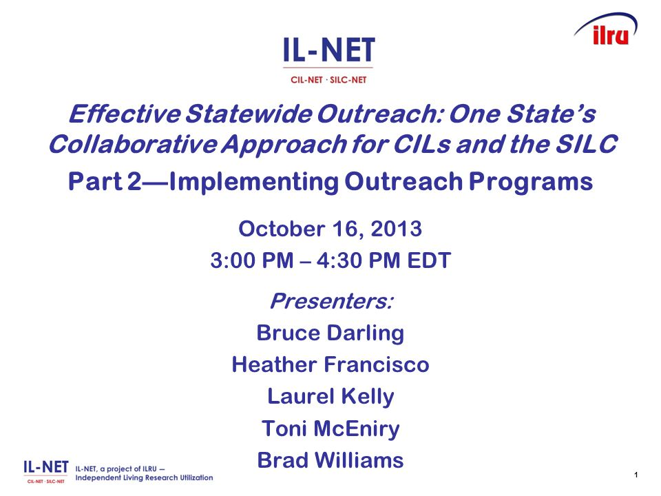 Effective Statewide Outreach: One State's Collaborative Approach for CILs and the SILC Part 2—Implementing Outreach Programs October 16, 2013 3:00 PM