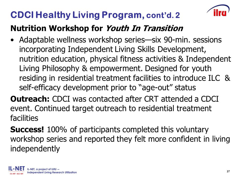 Slide 27 CDCI Healthy Living Program, cont'd. 2 Nutrition Workshop for Youth In Transition Adaptable wellness workshop series—six 90-min. sessions inc