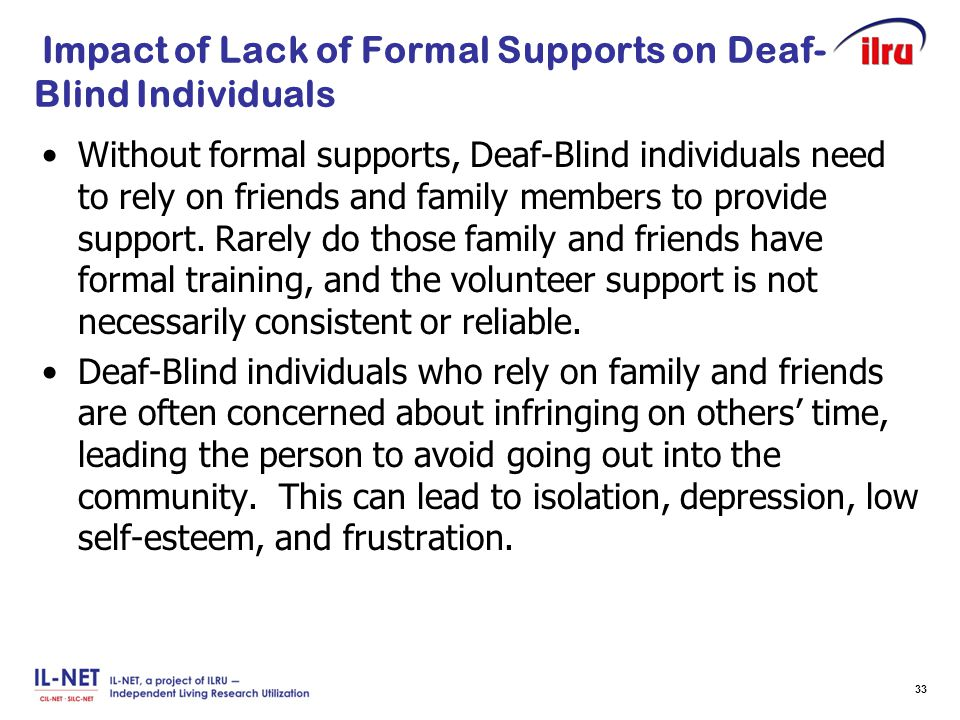 Slide 33 Impact of Lack of Formal Supports on Deaf- Blind Individuals Without formal supports, Deaf-Blind individuals need to rely on friends and fami