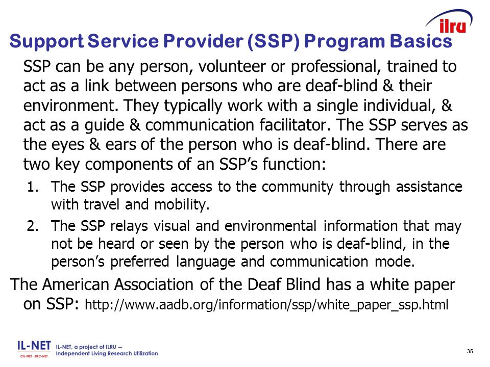 Slide 35 Support Service Provider (SSP) Program Basics SSP can be any person, volunteer or professional, trained to act as a link between persons who