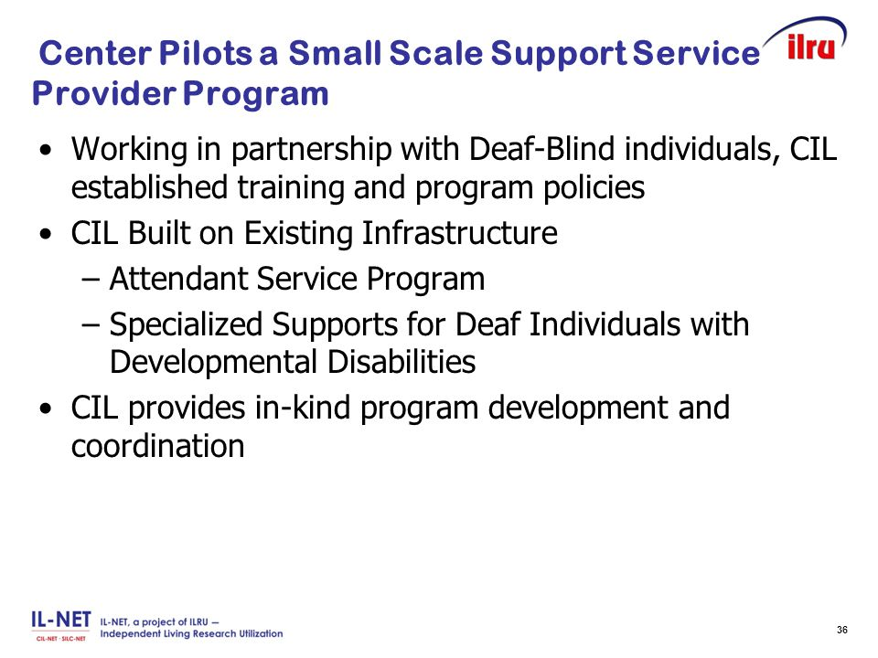 Slide 36 Center Pilots a Small Scale Support Service Provider Program Working in partnership with Deaf-Blind individuals, CIL established training and