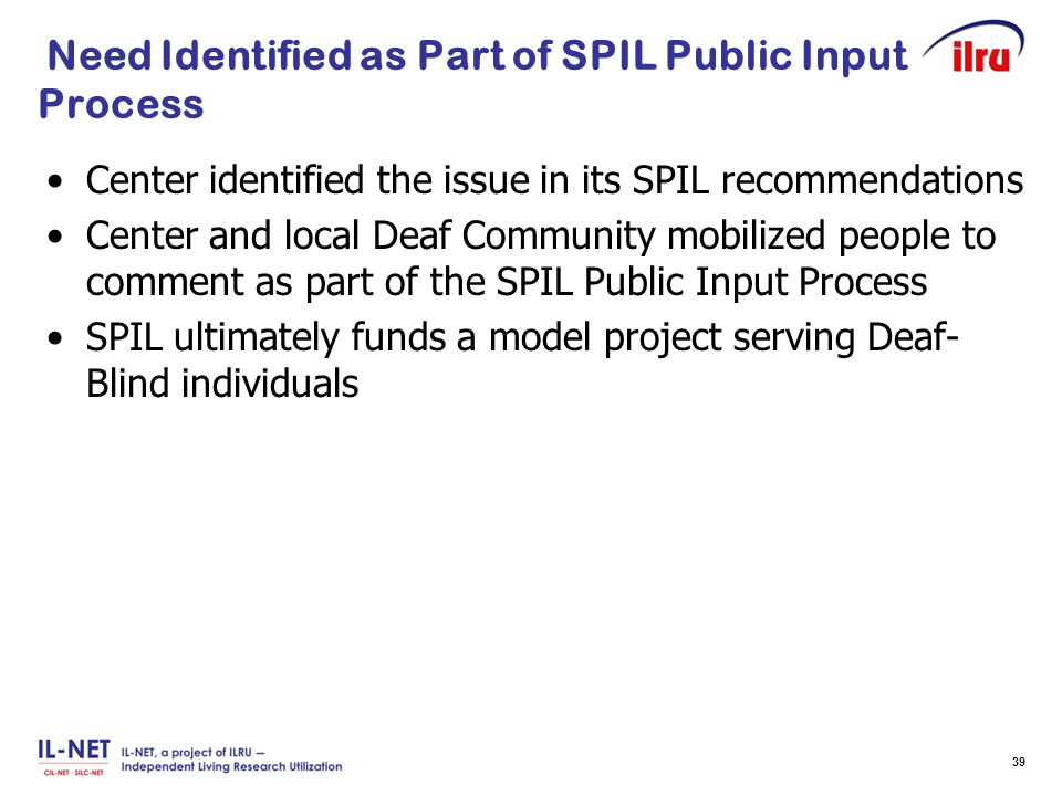 Slide 39 Need Identified as Part of SPIL Public Input Process Center identified the issue in its SPIL recommendations Center and local Deaf Community