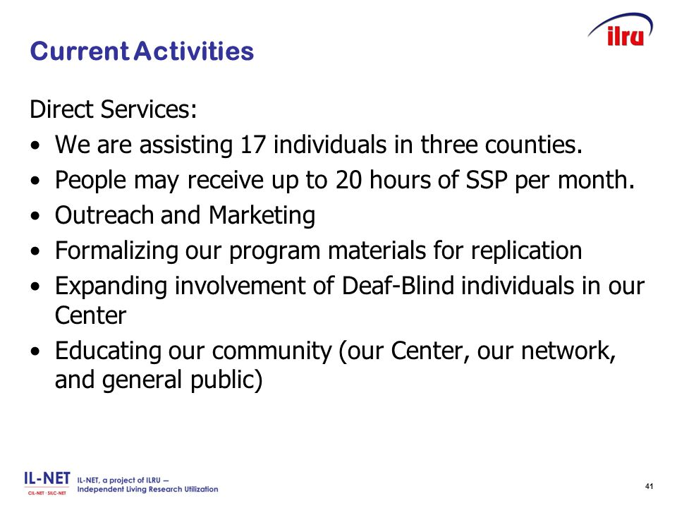 Slide 41 Current Activities Direct Services: We are assisting 17 individuals in three counties. People may receive up to 20 hours of SSP per month. Ou