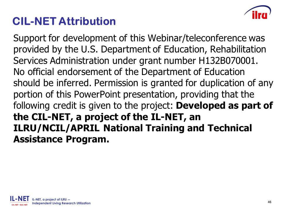 Slide 46 CIL-NET Attribution Support for development of this Webinar/teleconference was provided by the U.S. Department of Education, Rehabilitation S