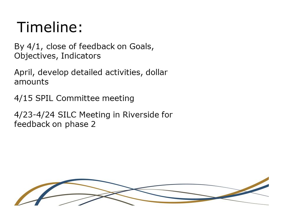 Timeline: By 4/1, close of feedback on Goals, Objectives, Indicators April, develop detailed activities, dollar amounts 4/15 SPIL Committee meeting 4/23-4/24 SILC Meeting in Riverside for feedback on phase 2