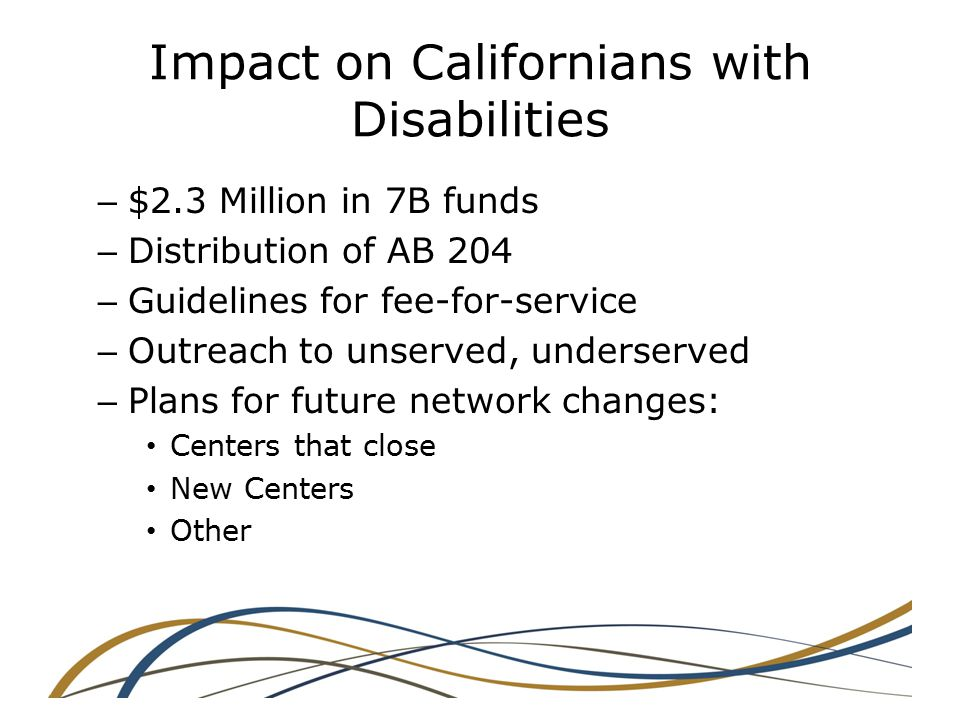 Impact on Californians with Disabilities – $2.3 Million in 7B funds – Distribution of AB 204 – Guidelines for fee-for-service – Outreach to unserved, underserved – Plans for future network changes: Centers that close New Centers Other