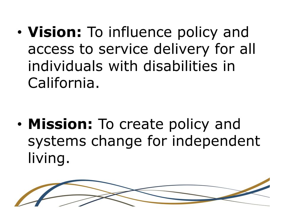 Vision: To influence policy and access to service delivery for all individuals with disabilities in California.