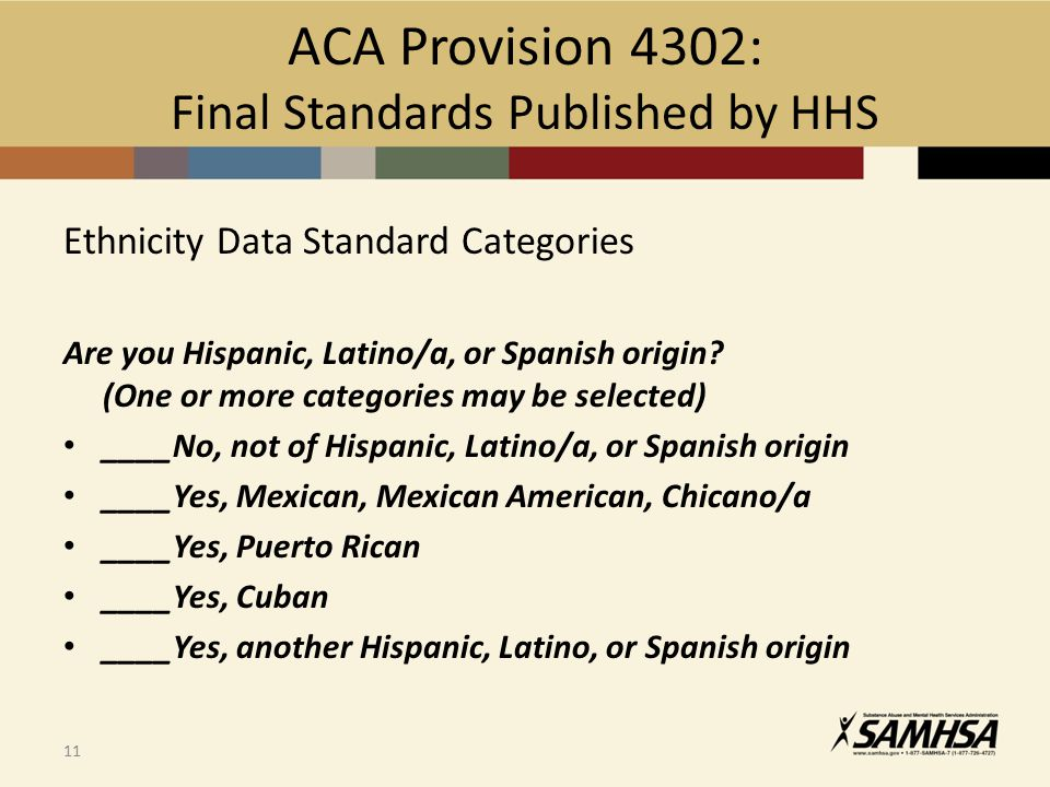 ACA Provision 4302: Final Standards Published by HHS Ethnicity Data Standard Categories Are you Hispanic, Latino/a, or Spanish origin? (One or more ca