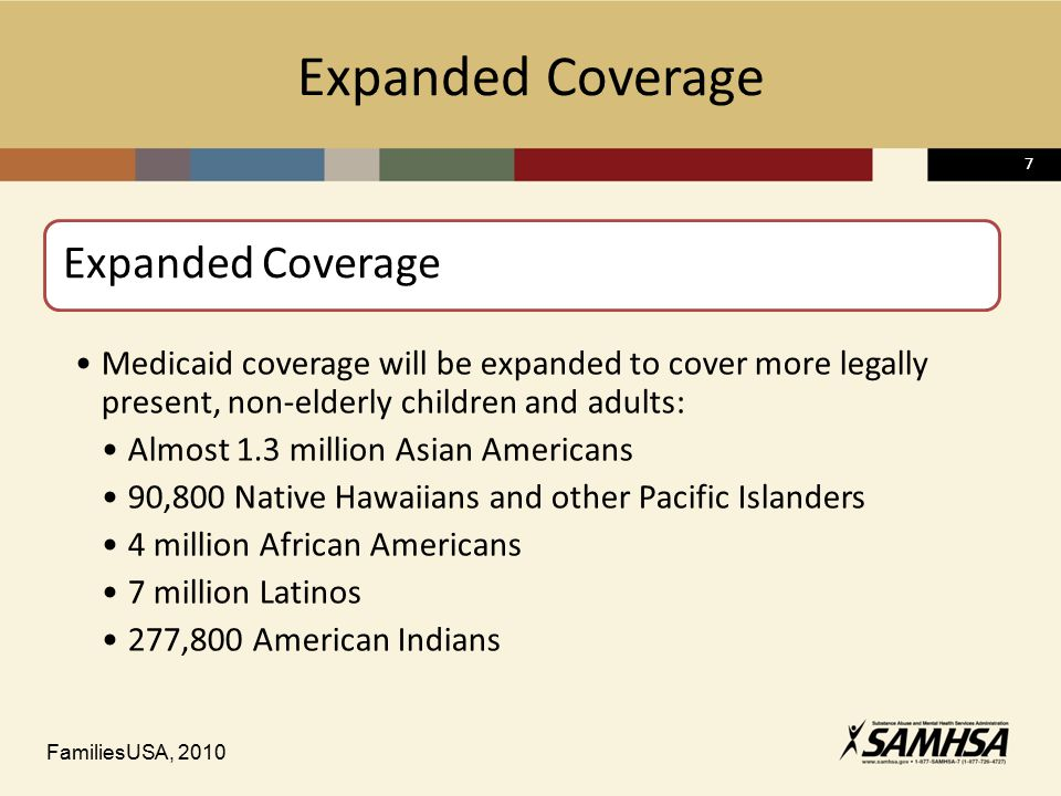 77 Expanded Coverage Medicaid coverage will be expanded to cover more legally present, non-elderly children and adults: Almost 1.3 million Asian Americans 90,800 Native Hawaiians and other Pacific Islanders 4 million African Americans 7 million Latinos 277,800 American Indians FamiliesUSA, 2010