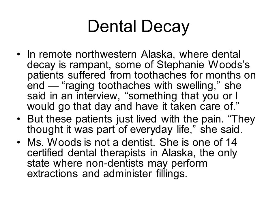 Dental Decay In remote northwestern Alaska, where dental decay is rampant, some of Stephanie Woods's patients suffered from toothaches for months on end — raging toothaches with swelling, she said in an interview, something that you or I would go that day and have it taken care of. But these patients just lived with the pain.