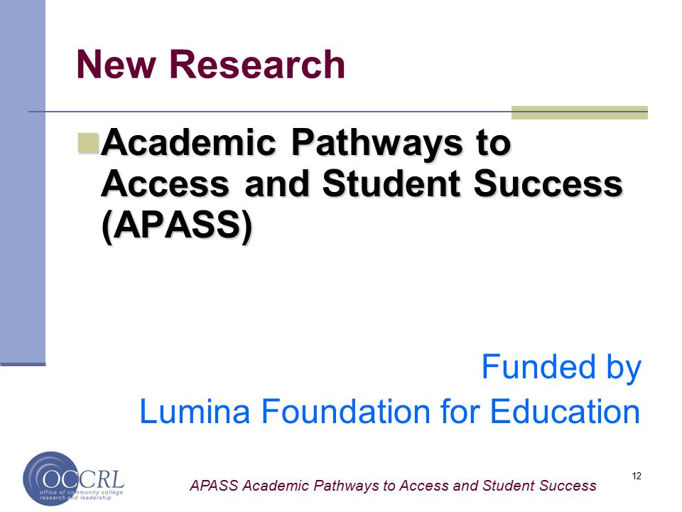 APASS Academic Pathways to Access and Student Success 12 New Research Academic Pathways to Access and Student Success (APASS) Academic Pathways to Access and Student Success (APASS) Funded by Lumina Foundation for Education