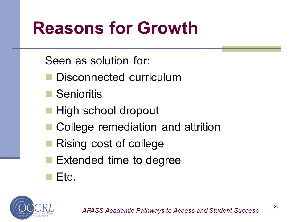 APASS Academic Pathways to Access and Student Success 26 Reasons for Growth Seen as solution for: Disconnected curriculum Senioritis High school dropo