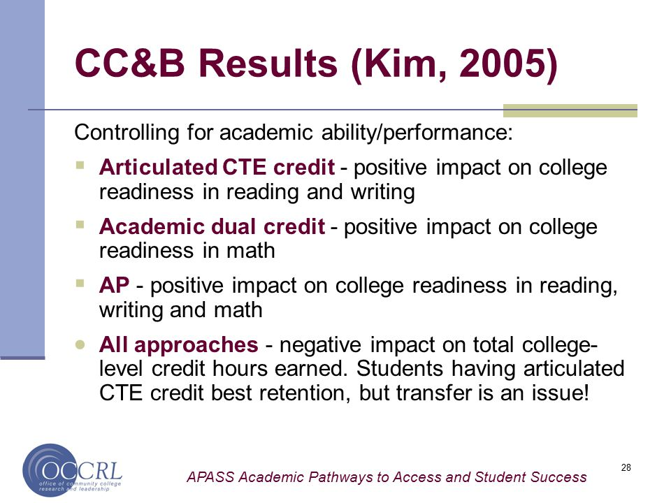 APASS Academic Pathways to Access and Student Success 28 CC&B Results (Kim, 2005) Controlling for academic ability/performance:  Articulated CTE credit - positive impact on college readiness in reading and writing  Academic dual credit - positive impact on college readiness in math  AP - positive impact on college readiness in reading, writing and math  All approaches - negative impact on total college- level credit hours earned.