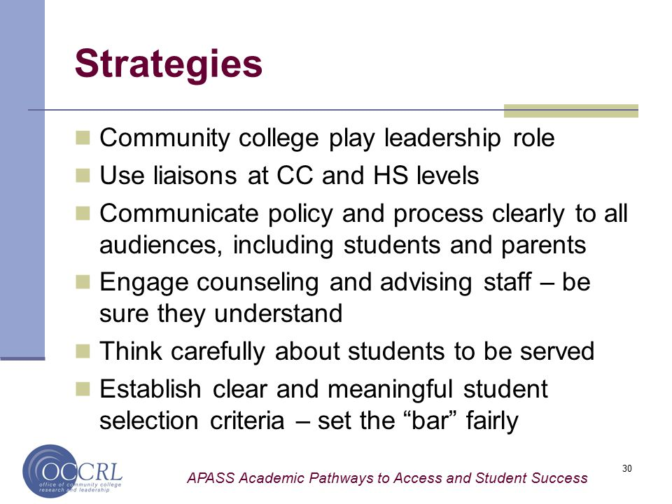 APASS Academic Pathways to Access and Student Success 30 Strategies Community college play leadership role Use liaisons at CC and HS levels Communicate policy and process clearly to all audiences, including students and parents Engage counseling and advising staff – be sure they understand Think carefully about students to be served Establish clear and meaningful student selection criteria – set the bar fairly